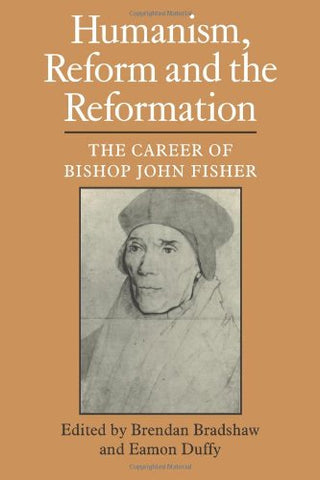 Humanism, Reform and the Reformation: The Career of Bishop John Fisher