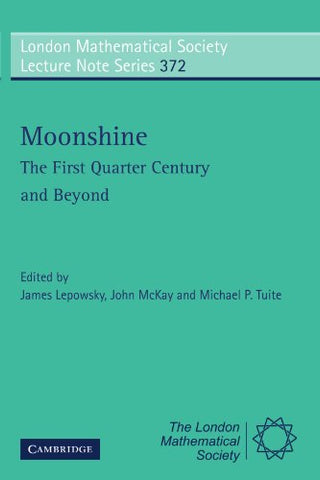 Moonshine - The First Quarter Century and Beyond: Proceedings of a Workshop on the Moonshine Conjectures and Vertex Algebras (London Mathematical Society Lecture Note Series)