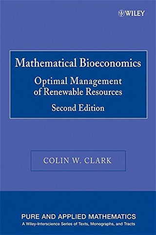 Mathematical Bioeconomics: The Optimal Management of Renewable Resources (Pure and Applied Mathematics: A Wiley Series of Texts, Monographs and Tracts)