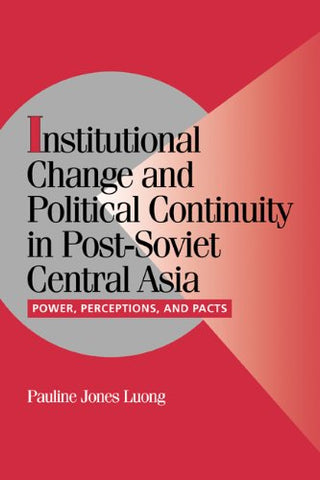 Institutional Change and Political Continuity in Post-Soviet Central Asia: Power, Perceptions, and Pacts (Cambridge Studies in Comparative Politics)