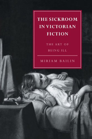 The Sickroom in Victorian Fiction: The Art of Being Ill (Cambridge Studies in Nineteenth-Century Literature and Culture)