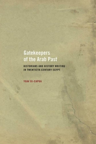 Gatekeepers of the Arab Past: Historians and History Writing in Twentieth-Century Egypt