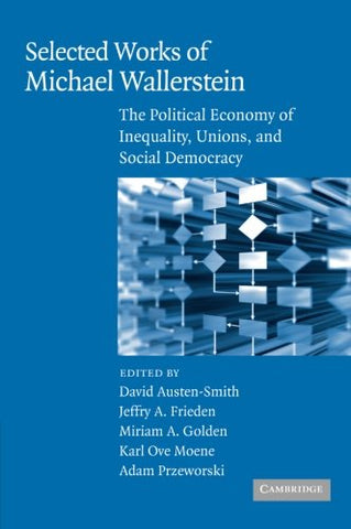 Selected Works of Michael Wallerstein: The Political Economy of Inequality, Unions, and Social Democracy (Cambridge Studies in Comparative Politics)