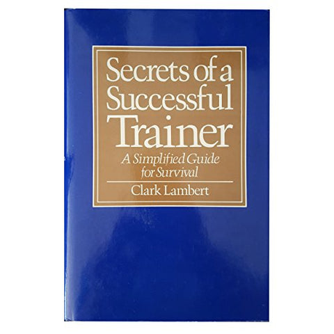 Secrets of a Successful Trainer: A Simplified Guide for Survival