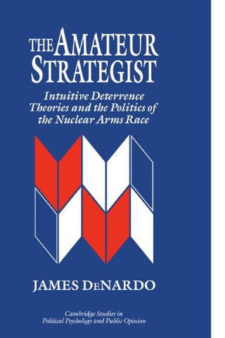 The Amateur Strategist: Intuitive Deterrence Theories and the Politics of the Nuclear Arms Race (Cambridge Studies in Public Opinion and Political Psychology)