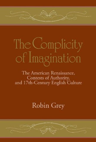 The Complicity of Imagination: The American Renaissance, Contests of Authority, and Seventeenth-Century English Culture (Cambridge Studies in American Literature and Culture)