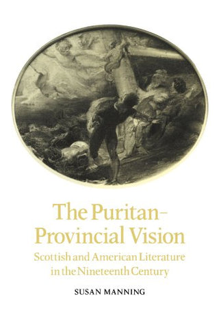The Puritan-Provincial Vision: Scottish and American Literature in the Nineteenth Century (Cambridge Studies in American Literature and Culture)