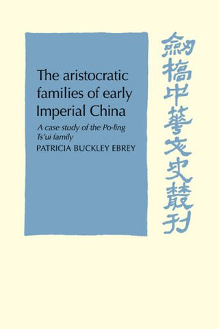 The Aristocratic Families in Early Imperial China: A Case Study of the Po-Ling Ts'ui Family (Cambridge Studies in Chinese History, Literature and Institutions)