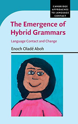 The Emergence of Hybrid Grammars: Language Contact and Change (Cambridge Approaches to Language Contact)