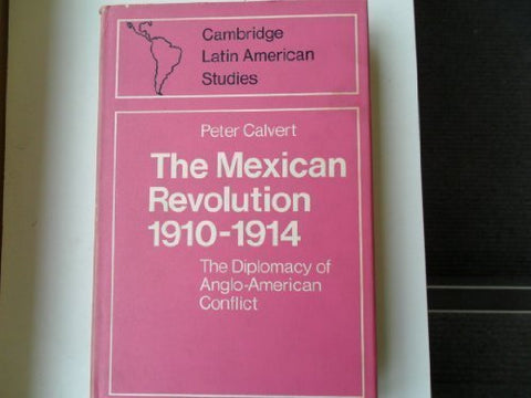 Mexican Revolution 1910-1914: The Diplomacy of the Anglo-American Conflict (Cambridge Latin American Studies)