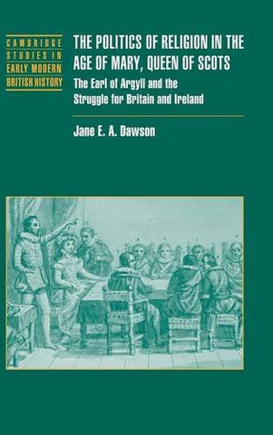 The Politics of Religion in the Age of Mary, Queen of Scots: The Earl of Argyll and the Struggle for Britain and Ireland (Cambridge Studies in Early Modern British History)