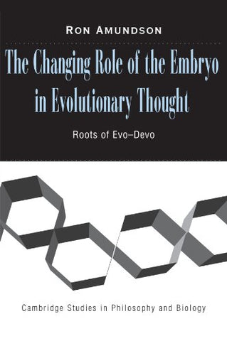 The Changing Role of the Embryo in Evolutionary Thought: Roots of Evo-Devo (Cambridge Studies in Philosophy and Biology)