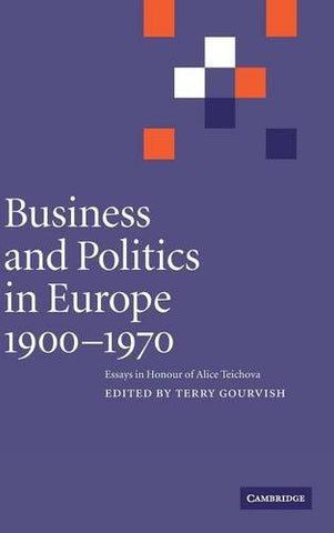 Business and Politics in Europe, 1900-1970: Essays in Honour of Alice Teichova (Cambridge Studies in Early Modern British History (Hardcover))
