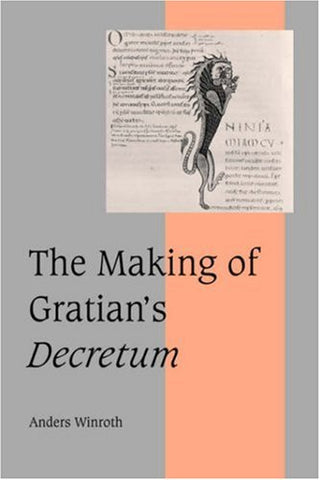 The Making of Gratian's Decretum (Cambridge Studies in Medieval Life and Thought: Fourth Series)
