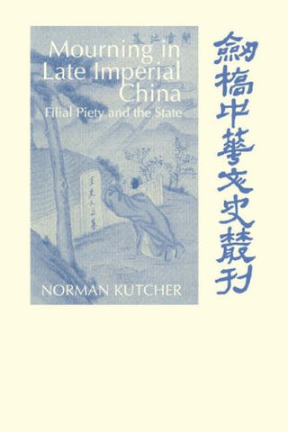 Mourning in Late Imperial China: Filial Piety and the State (Cambridge Studies in Chinese History, Literature and Institutions)