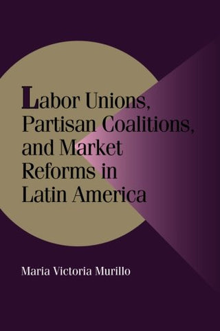 Labor Unions, Partisan Coalitions, and Market Reforms in Latin America (Cambridge Studies in Comparative Politics)