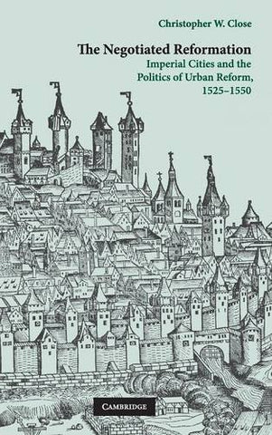 The Negotiated Reformation: Imperial Cities and the Politics of Urban Reform, 1525-1550