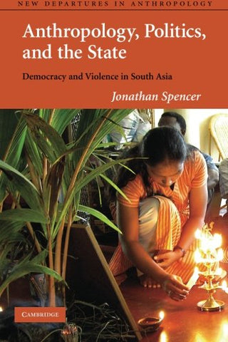 Anthropology, Politics, and the State: Democracy and Violence in South Asia (New Departures in Anthropology)