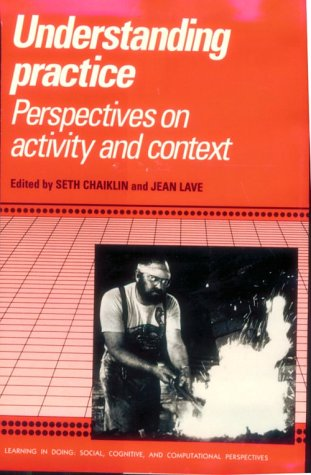 Understanding Practice: Perspectives on Activity and Context (Learning in Doing: Social, Cognitive and Computational Perspectives)
