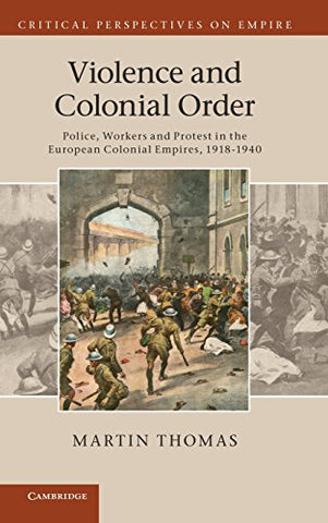 Violence and Colonial Order: Police, Workers and Protest in the European Colonial Empires, 1918-1940 (Critical Perspectives on Empire)