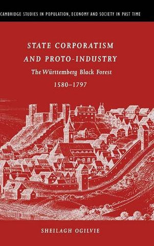 State Corporatism and Proto-Industry: The Wrttemberg Black Forest, 1580-1797 (Cambridge Studies in Population, Economy and Society in Past Time)
