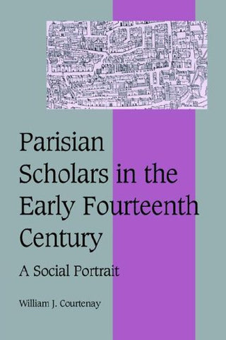 Parisian Scholars in the Early Fourteenth Century: A Social Portrait (Cambridge Studies in Medieval Life and Thought: Fourth Series)