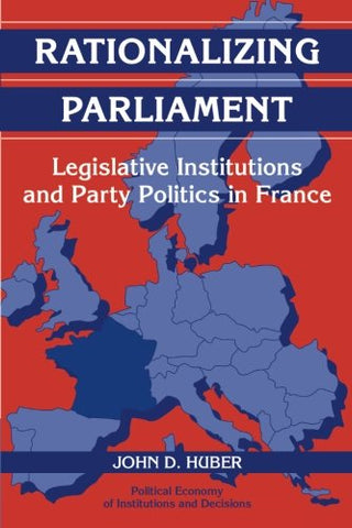 Rationalizing Parliament: Legislative Institutions and Party Politics in France (Political Economy of Institutions and Decisions)