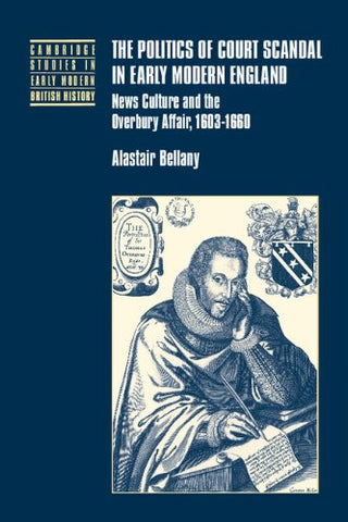 The Politics of Court Scandal in Early Modern England: News Culture and the Overbury Affair, 1603-1660 (Cambridge Studies in Early Modern British History)