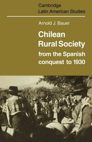 Chilean Rural Society: From the Spanish Conquest to 1930 (Cambridge Latin American Studies)