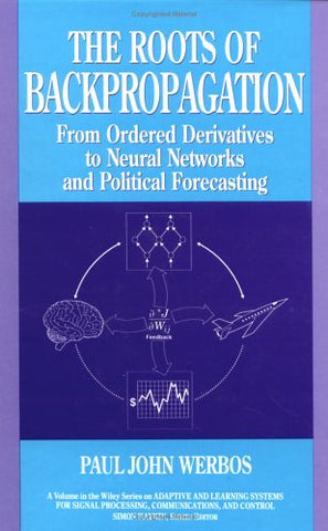 The Roots of Backpropagation: From Ordered Derivatives to Neural Networks and Political Forecasting (Adaptive and Cognitive Dynamic Systems: Signal ... Learning,       Communications and Control)