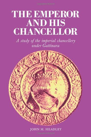 The Emperor and His Chancellor: A Study of the Imperial Chancellery under Gattinara (Cambridge Studies in Early Modern History)