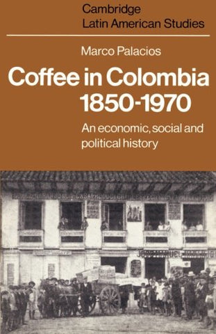 Coffee in Colombia, 1850-1970: An Economic, Social and Political History (Cambridge Latin American Studies)