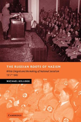 The Russian Roots of Nazism: White migrs and the Making of National Socialism, 1917-1945 (New Studies in European History)
