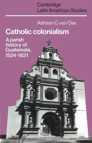 Catholic Colonialism: A Parish History of Guatemala, 1524-1821 (Cambridge Latin American Studies)