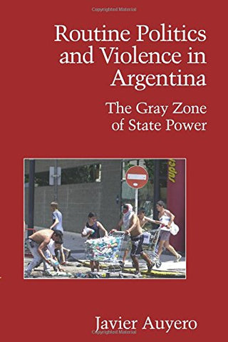 Routine Politics and Violence in Argentina: The Gray Zone of State Power (Cambridge Studies in Contentious Politics)