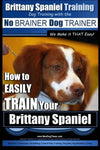 Brittany Spaniel Training | Dog Training with the No BRAINER Dog TRAINER ~ We Make it THAT EASY!: How to EASILY TRAIN Your Brittany Spaniel (Volume 1)