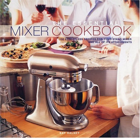 The Essential Mixer Cookbook: 150 Effortless Recipes for Your Stand Mixer and All of Its Attachements