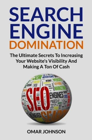 Search Engine Domination: The Ultimate Secrets To Increasing Your Website's Visibility and Making a Ton of Cash