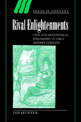 Rival Enlightenments: Civil and Metaphysical Philosophy in Early Modern Germany (Ideas in Context)
