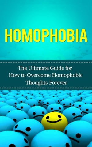 Homophobia: The Ultimate Guide for How to Overcome Homophobic Thoughts Forever (Gay Rights, Homosexuality, LGBT, Lesbian, Bisexual, Transgender)