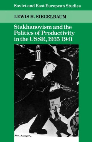 Stakhanovism and the Politics of Productivity in the USSR, 1935-1941 (Cambridge Russian, Soviet and Post-Soviet Studies)