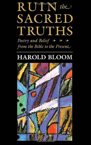 Ruin the Sacred Truths: Poetry and Belief from the Bible to the Present (Charles Eliot Norton Lectures)