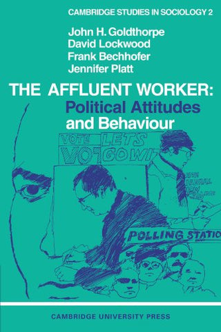 The Affluent Worker: Political attitudes and behaviour (Cambridge Studies in Sociology)