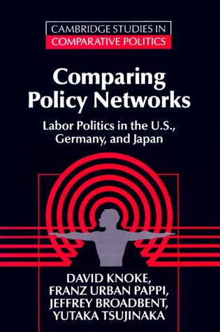 Comparing Policy Networks: Labor Politics in the U.S., Germany, and Japan (Cambridge Studies in Comparative Politics)