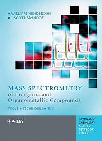 Mass Spectrometry of Inorganic and Organometallic Compounds: Tools - Techniques - Tips (Inorganic Chemistry: A Textbook Series)