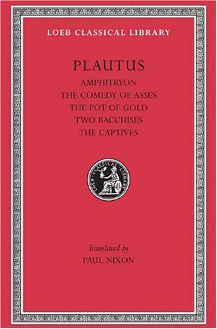 Plautus: Amphitryon. The Comedy of Asses. The Pot of Gold. The Two Bacchises. The Captives (Loeb Classical Library) (Volume I) (English and Latin Edition)