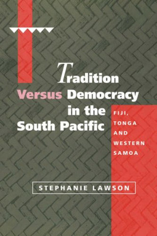 Tradition versus Democracy in the South Pacific: Fiji, Tonga and Western Samoa (Cambridge Asia-Pacific Studies)