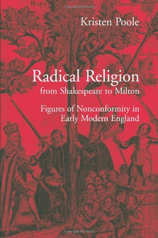 Radical Religion from Shakespeare to Milton: Figures of Nonconformity in Early Modern England