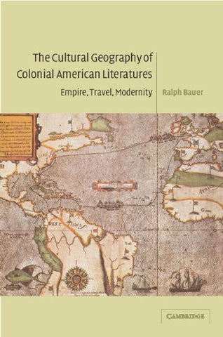 The Cultural Geography of Colonial American Literatures: Empire, Travel, Modernity (Cambridge Studies in American Literature and Culture)