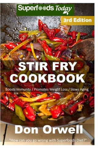 Stir Fry Cookbook: Over 110 Quick & Easy Gluten Free Low Cholesterol Whole Foods Recipes full of Antioxidants & Phytochemicals (Natural Weight Loss Transformation) (Volume 100)